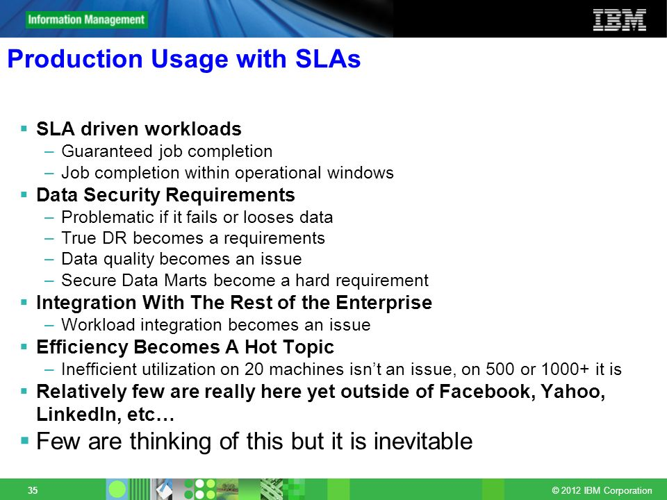 © 2012 IBM Corporation 35 Production Usage with SLAs SLA driven workloads –Guaranteed job completion –Job completion within operational windows Data S