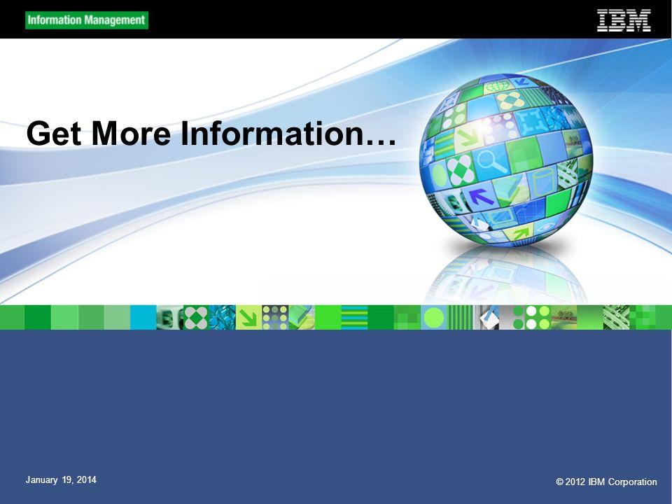 © 2012 IBM Corporation January 19, 2014 Get More Information…