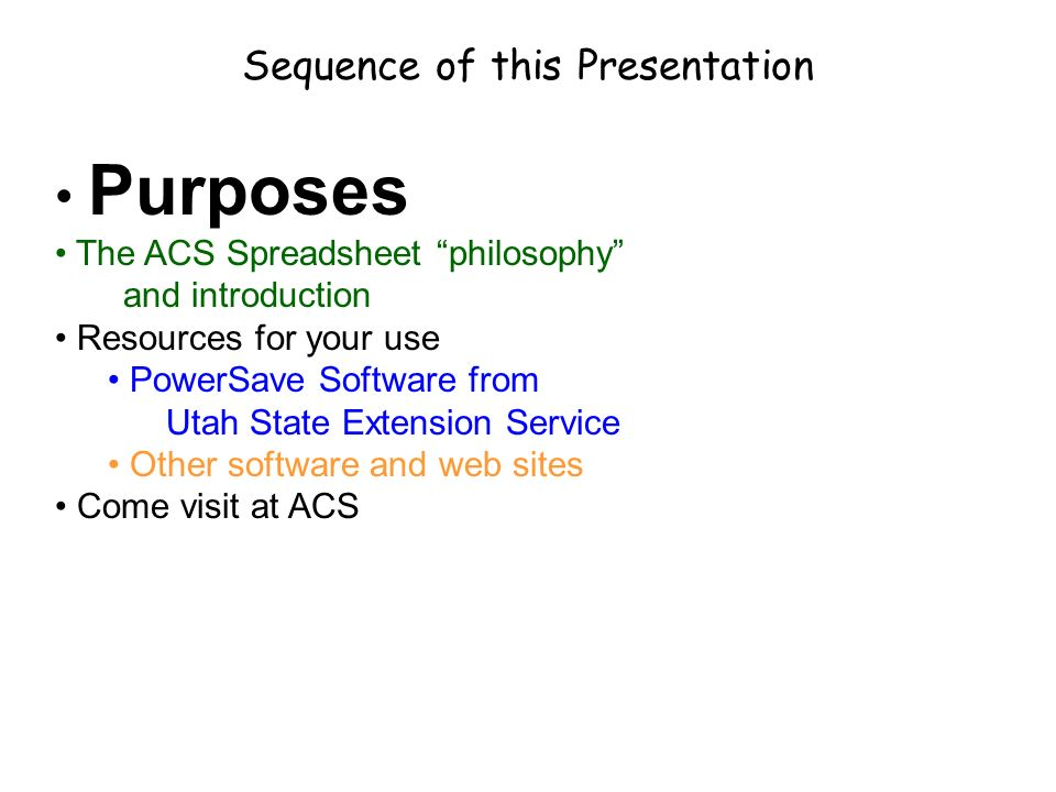 Sequence of this Presentation Purposes The ACS Spreadsheet philosophy and introduction Resources for your use PowerSave Software from Utah State Extension Service Other software and web sites Come visit at ACS