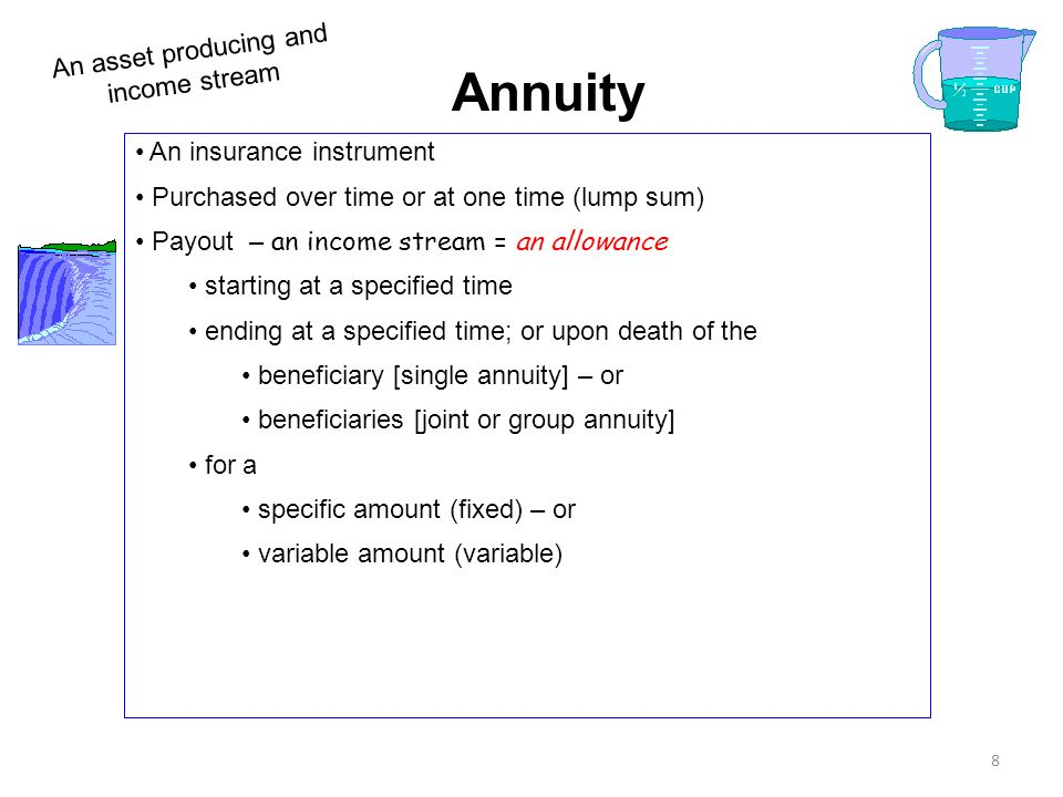 8 Annuity An insurance instrument Purchased over time or at one time (lump sum) Payout – an income stream = an allowance starting at a specified time ending at a specified time; or upon death of the beneficiary [single annuity] – or beneficiaries [joint or group annuity] for a specific amount (fixed) – or variable amount (variable) An asset producing and income stream