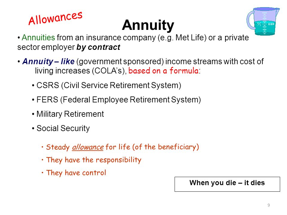 8 Annuity An insurance instrument Purchased over time or at one time (lump sum) Payout – an income stream = an allowance starting at a specified time