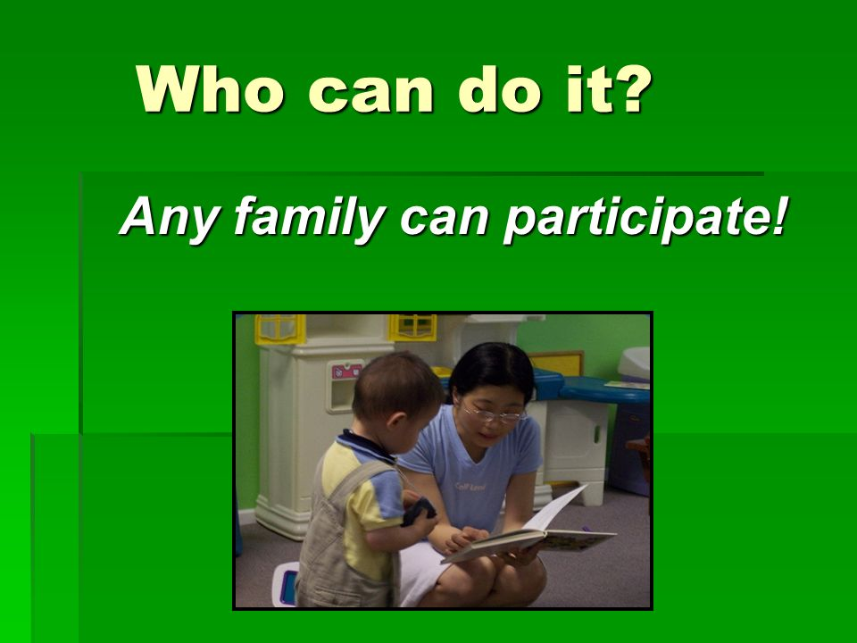 Who can do it Any family can participate!