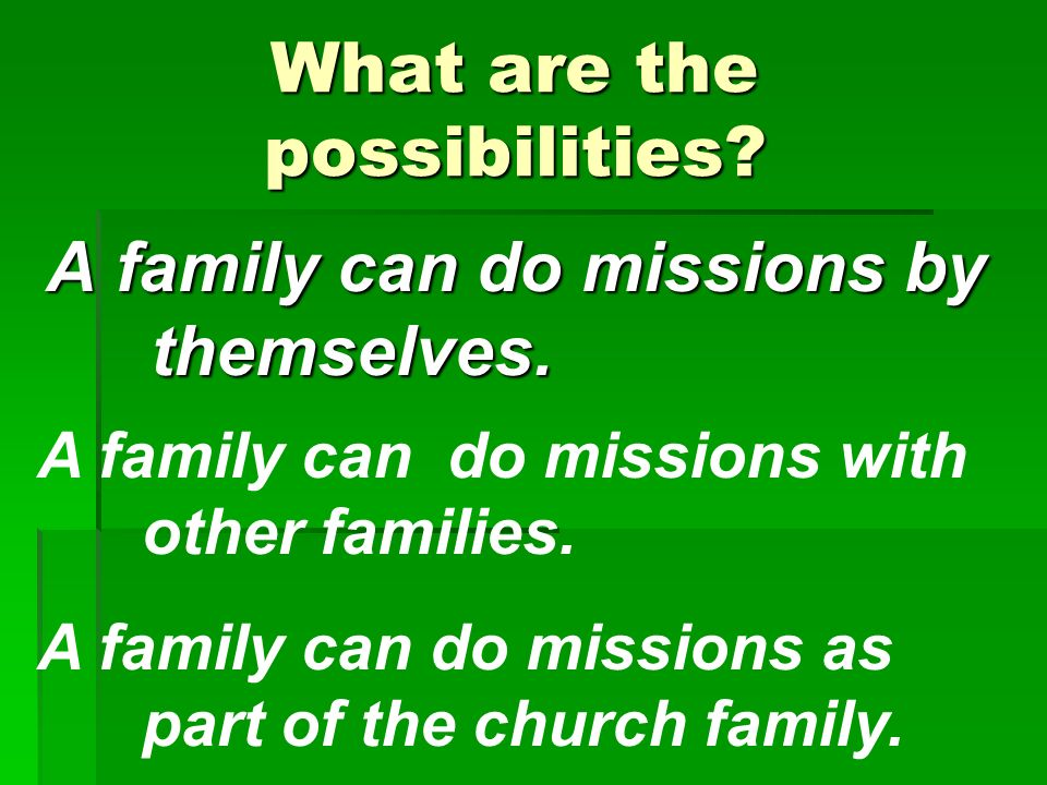 What are the possibilities. A family can do missions by themselves.