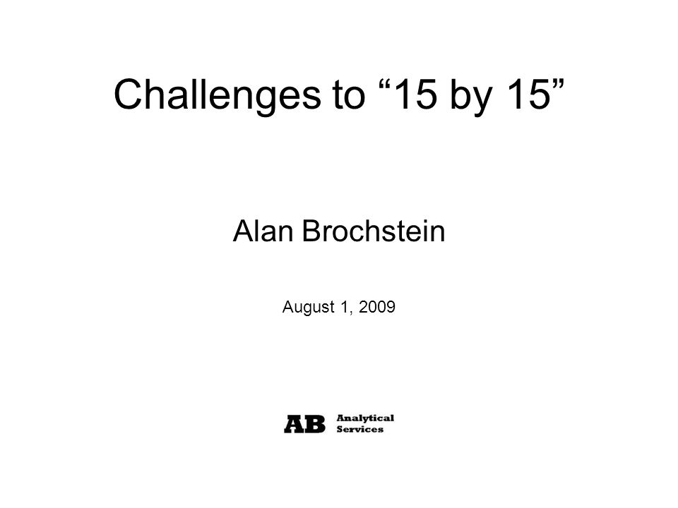 Challenges to 15 by 15 Alan Brochstein August 1, 2009