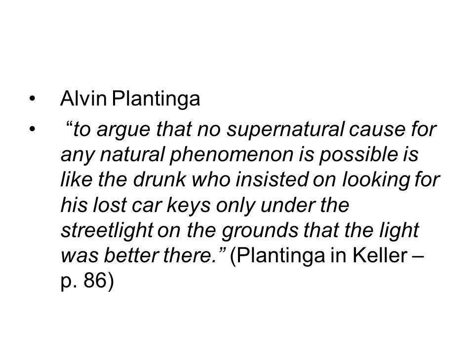 Alvin Plantinga to argue that no supernatural cause for any natural phenomenon is possible is like the drunk who insisted on looking for his lost car keys only under the streetlight on the grounds that the light was better there.