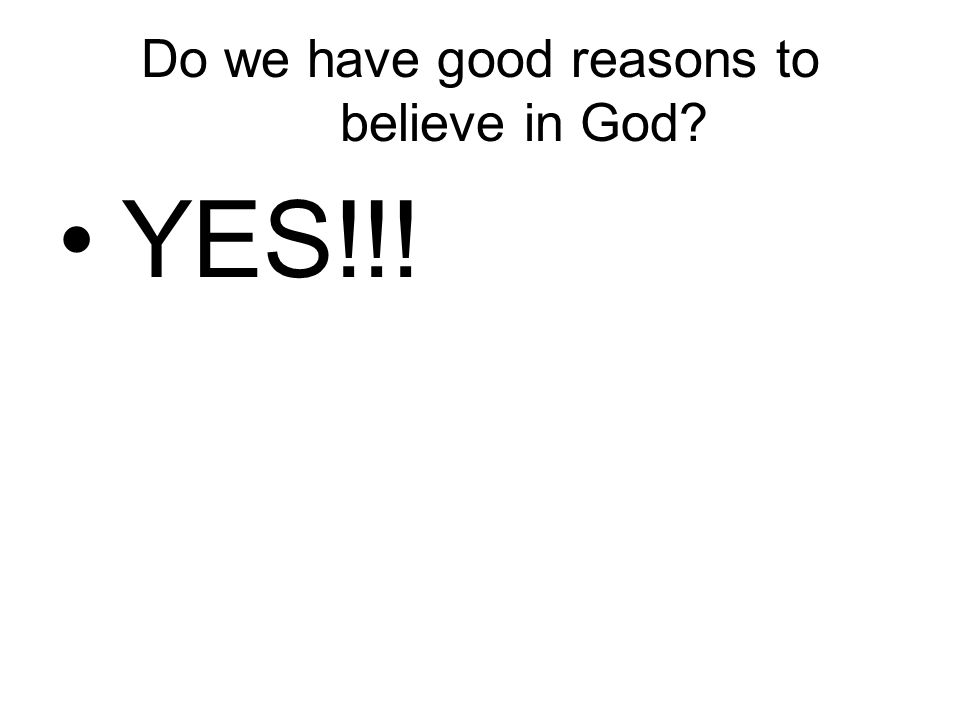 Do we have good reasons to believe in God? YES!!!