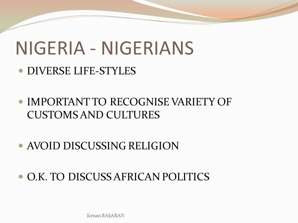 NIGERIA - NIGERIANS DIVERSE LIFE-STYLES IMPORTANT TO RECOGNISE VARIETY OF CUSTOMS AND CULTURES AVOID DISCUSSING RELIGION O.K. TO DISCUSS AFRICAN POLIT