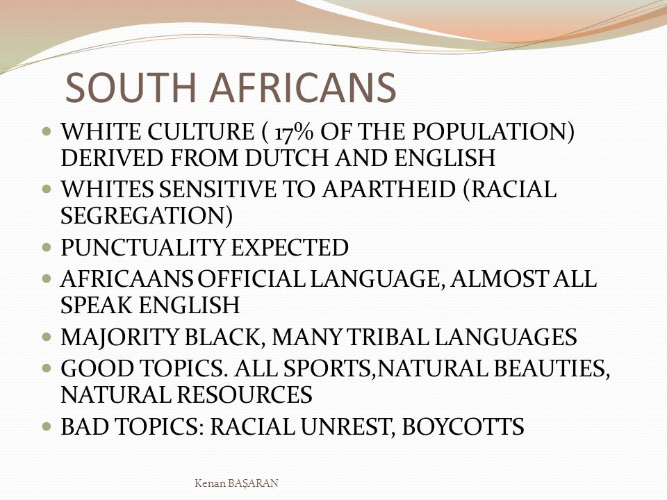 SOUTH AFRICANS WHITE CULTURE ( 17% OF THE POPULATION) DERIVED FROM DUTCH AND ENGLISH WHITES SENSITIVE TO APARTHEID (RACIAL SEGREGATION) PUNCTUALITY EX