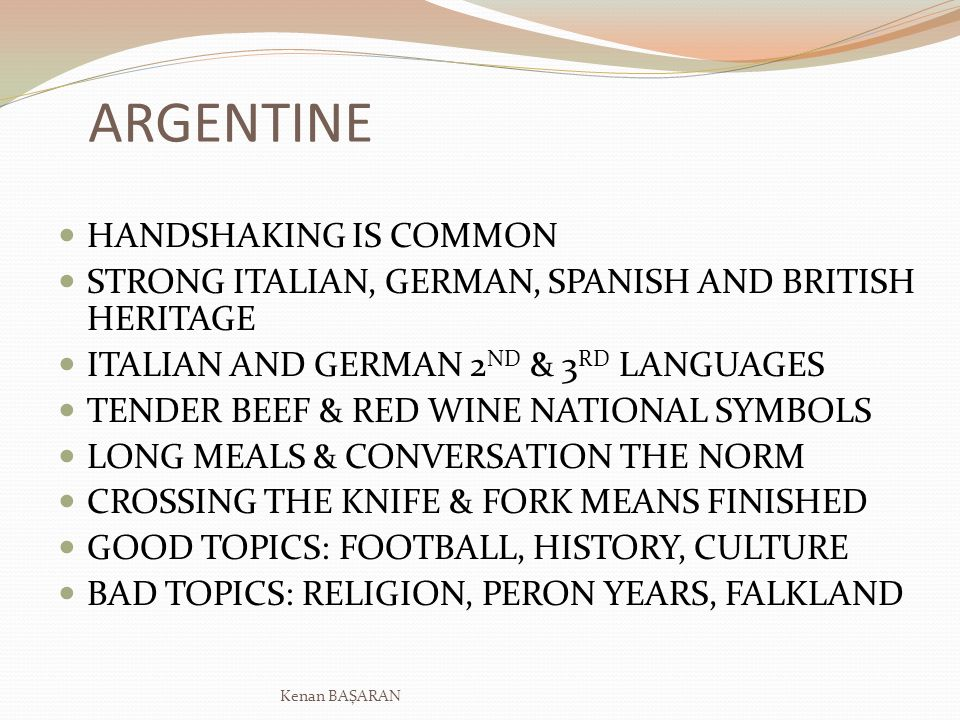 ARGENTINE HANDSHAKING IS COMMON STRONG ITALIAN, GERMAN, SPANISH AND BRITISH HERITAGE ITALIAN AND GERMAN 2 ND & 3 RD LANGUAGES TENDER BEEF & RED WINE N