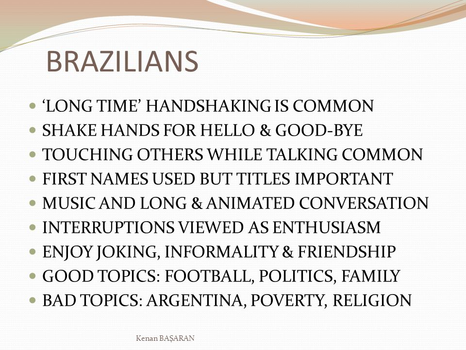BRAZILIANS LONG TIME HANDSHAKING IS COMMON SHAKE HANDS FOR HELLO & GOOD-BYE TOUCHING OTHERS WHILE TALKING COMMON FIRST NAMES USED BUT TITLES IMPORTANT MUSIC AND LONG & ANIMATED CONVERSATION INTERRUPTIONS VIEWED AS ENTHUSIASM ENJOY JOKING, INFORMALITY & FRIENDSHIP GOOD TOPICS: FOOTBALL, POLITICS, FAMILY BAD TOPICS: ARGENTINA, POVERTY, RELIGION Kenan BAŞARAN