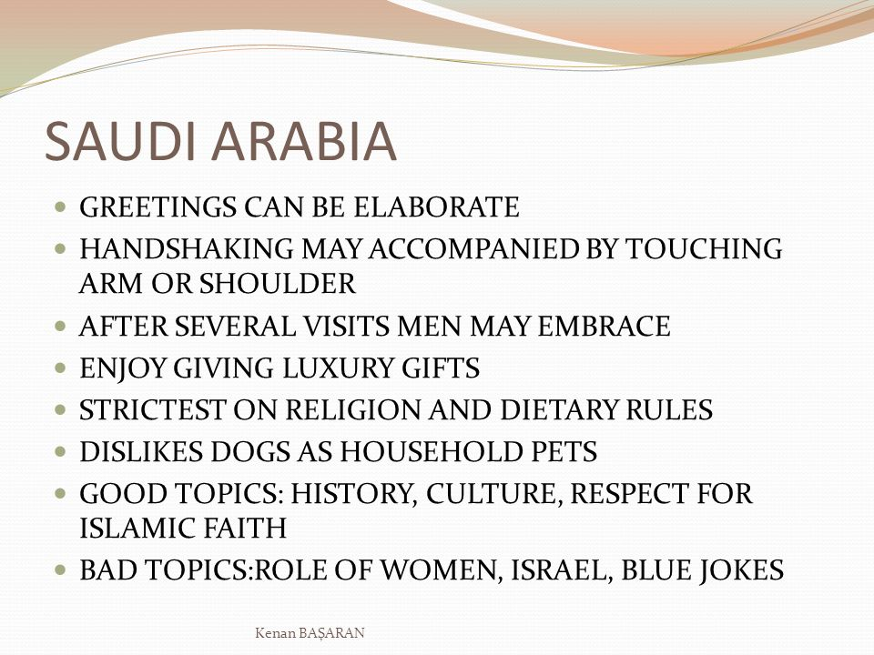 SAUDI ARABIA GREETINGS CAN BE ELABORATE HANDSHAKING MAY ACCOMPANIED BY TOUCHING ARM OR SHOULDER AFTER SEVERAL VISITS MEN MAY EMBRACE ENJOY GIVING LUXU