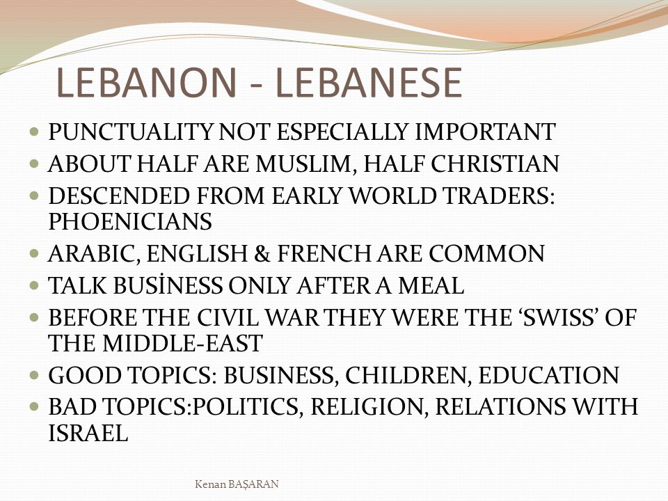LEBANON - LEBANESE PUNCTUALITY NOT ESPECIALLY IMPORTANT ABOUT HALF ARE MUSLIM, HALF CHRISTIAN DESCENDED FROM EARLY WORLD TRADERS: PHOENICIANS ARABIC, ENGLISH & FRENCH ARE COMMON TALK BUSİNESS ONLY AFTER A MEAL BEFORE THE CIVIL WAR THEY WERE THE SWISS OF THE MIDDLE-EAST GOOD TOPICS: BUSINESS, CHILDREN, EDUCATION BAD TOPICS:POLITICS, RELIGION, RELATIONS WITH ISRAEL Kenan BAŞARAN