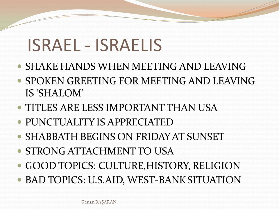 ISRAEL - ISRAELIS SHAKE HANDS WHEN MEETING AND LEAVING SPOKEN GREETING FOR MEETING AND LEAVING IS SHALOM TITLES ARE LESS IMPORTANT THAN USA PUNCTUALITY IS APPRECIATED SHABBATH BEGINS ON FRIDAY AT SUNSET STRONG ATTACHMENT TO USA GOOD TOPICS: CULTURE,HISTORY, RELIGION BAD TOPICS: U.S.AID, WEST-BANK SITUATION Kenan BAŞARAN