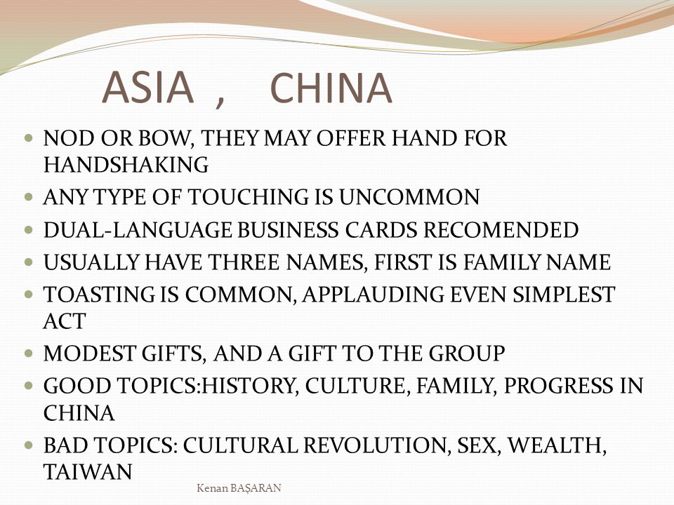 ASIA, CHINA NOD OR BOW, THEY MAY OFFER HAND FOR HANDSHAKING ANY TYPE OF TOUCHING IS UNCOMMON DUAL-LANGUAGE BUSINESS CARDS RECOMENDED USUALLY HAVE THREE NAMES, FIRST IS FAMILY NAME TOASTING IS COMMON, APPLAUDING EVEN SIMPLEST ACT MODEST GIFTS, AND A GIFT TO THE GROUP GOOD TOPICS:HISTORY, CULTURE, FAMILY, PROGRESS IN CHINA BAD TOPICS: CULTURAL REVOLUTION, SEX, WEALTH, TAIWAN Kenan BAŞARAN