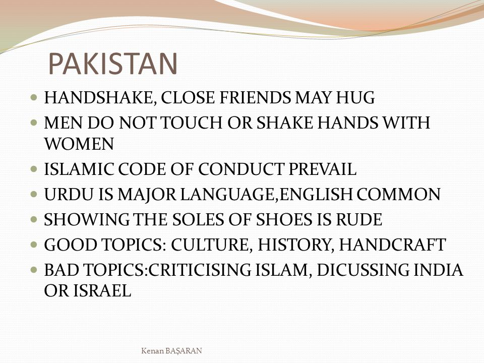 PAKISTAN HANDSHAKE, CLOSE FRIENDS MAY HUG MEN DO NOT TOUCH OR SHAKE HANDS WITH WOMEN ISLAMIC CODE OF CONDUCT PREVAIL URDU IS MAJOR LANGUAGE,ENGLISH COMMON SHOWING THE SOLES OF SHOES IS RUDE GOOD TOPICS: CULTURE, HISTORY, HANDCRAFT BAD TOPICS:CRITICISING ISLAM, DICUSSING INDIA OR ISRAEL Kenan BAŞARAN