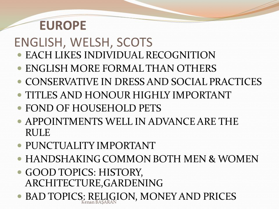 EUROPE ENGLISH, WELSH, SCOTS EACH LIKES INDIVIDUAL RECOGNITION ENGLISH MORE FORMAL THAN OTHERS CONSERVATIVE IN DRESS AND SOCIAL PRACTICES TITLES AND H