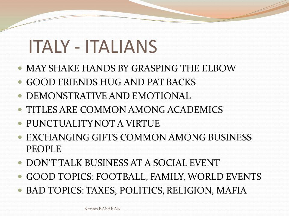 ITALY - ITALIANS MAY SHAKE HANDS BY GRASPING THE ELBOW GOOD FRIENDS HUG AND PAT BACKS DEMONSTRATIVE AND EMOTIONAL TITLES ARE COMMON AMONG ACADEMICS PUNCTUALITY NOT A VIRTUE EXCHANGING GIFTS COMMON AMONG BUSINESS PEOPLE DONT TALK BUSINESS AT A SOCIAL EVENT GOOD TOPICS: FOOTBALL, FAMILY, WORLD EVENTS BAD TOPICS: TAXES, POLITICS, RELIGION, MAFIA Kenan BAŞARAN