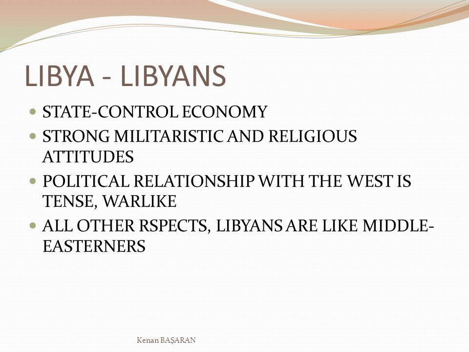 LIBYA - LIBYANS STATE-CONTROL ECONOMY STRONG MILITARISTIC AND RELIGIOUS ATTITUDES POLITICAL RELATIONSHIP WITH THE WEST IS TENSE, WARLIKE ALL OTHER RSPECTS, LIBYANS ARE LIKE MIDDLE- EASTERNERS Kenan BAŞARAN