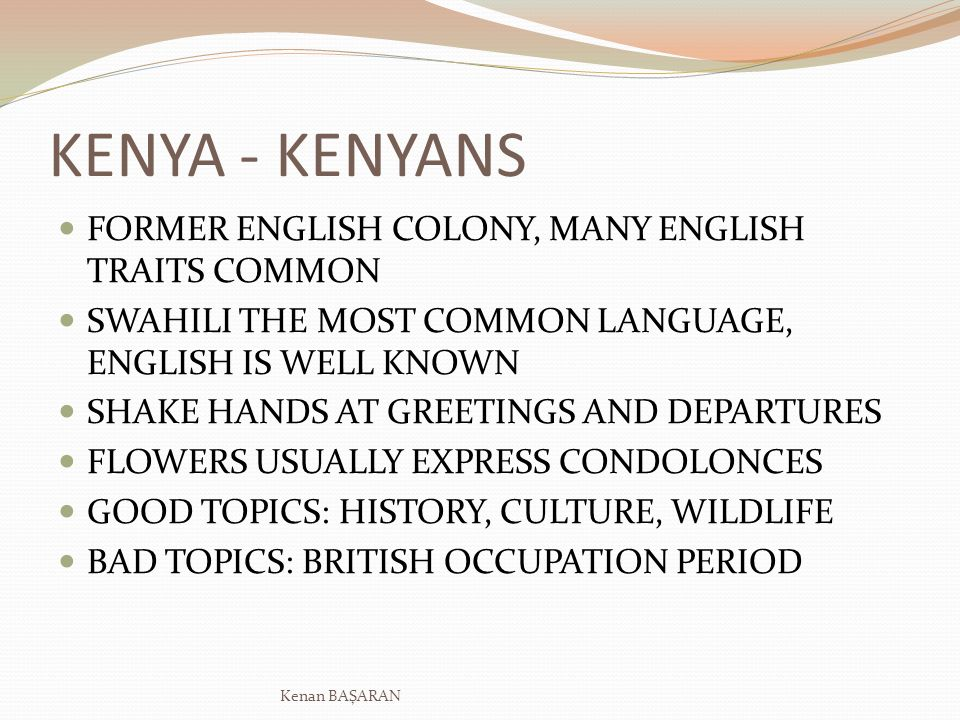 KENYA - KENYANS FORMER ENGLISH COLONY, MANY ENGLISH TRAITS COMMON SWAHILI THE MOST COMMON LANGUAGE, ENGLISH IS WELL KNOWN SHAKE HANDS AT GREETINGS AND