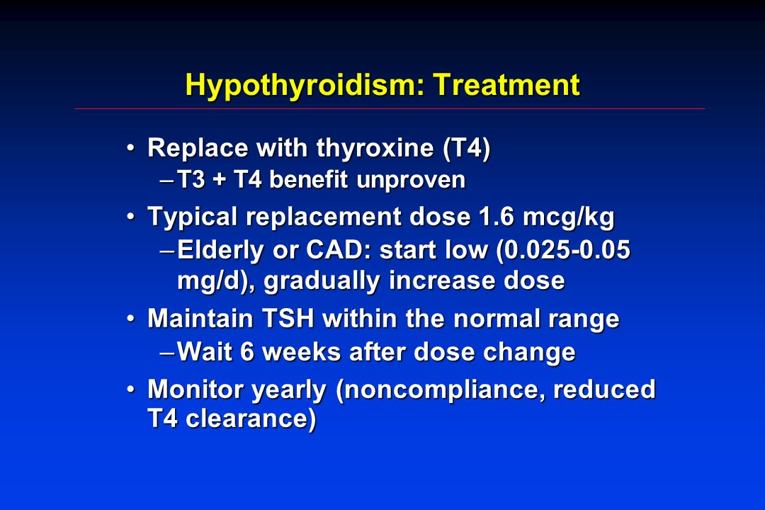 Hypothyroidism: Treatment Replace with thyroxine (T4)Replace with thyroxine (T4) –T3 + T4 benefit unproven Typical replacement dose 1.6 mcg/kgTypical