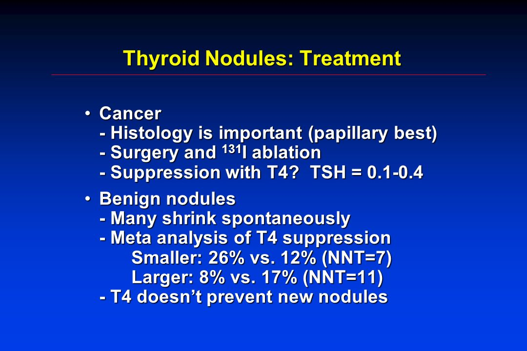 Thyroid Nodules: Treatment Cancer - Histology is important (papillary best) - Surgery and 131 I ablation - Suppression with T4? TSH = 0.1-0.4Cancer -