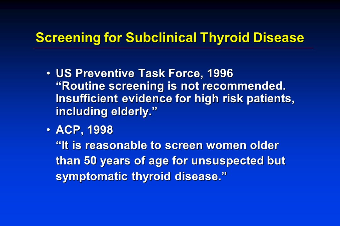Screening for Subclinical Thyroid Disease US Preventive Task Force, 1996 Routine screening is not recommended. Insufficient evidence for high risk pat