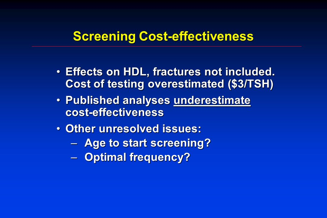 Screening Cost-effectiveness Effects on HDL, fractures not included. Cost of testing overestimated ($3/TSH)Effects on HDL, fractures not included. Cos