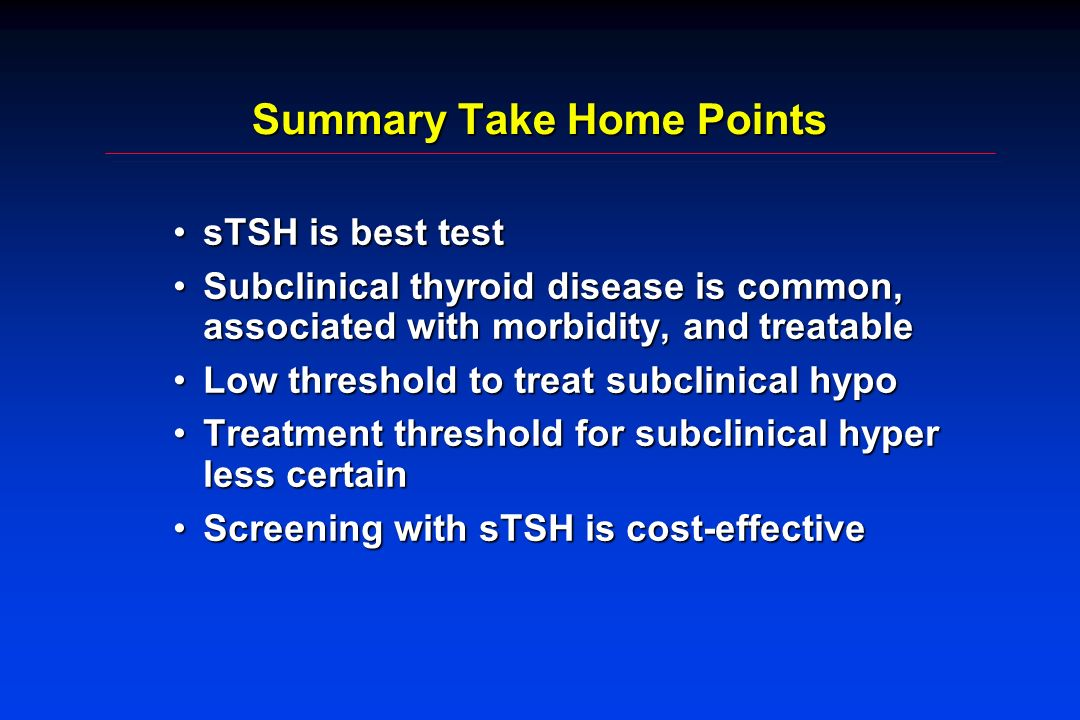 Summary Take Home Points sTSH is best testsTSH is best test Subclinical thyroid disease is common, associated with morbidity, and treatableSubclinical