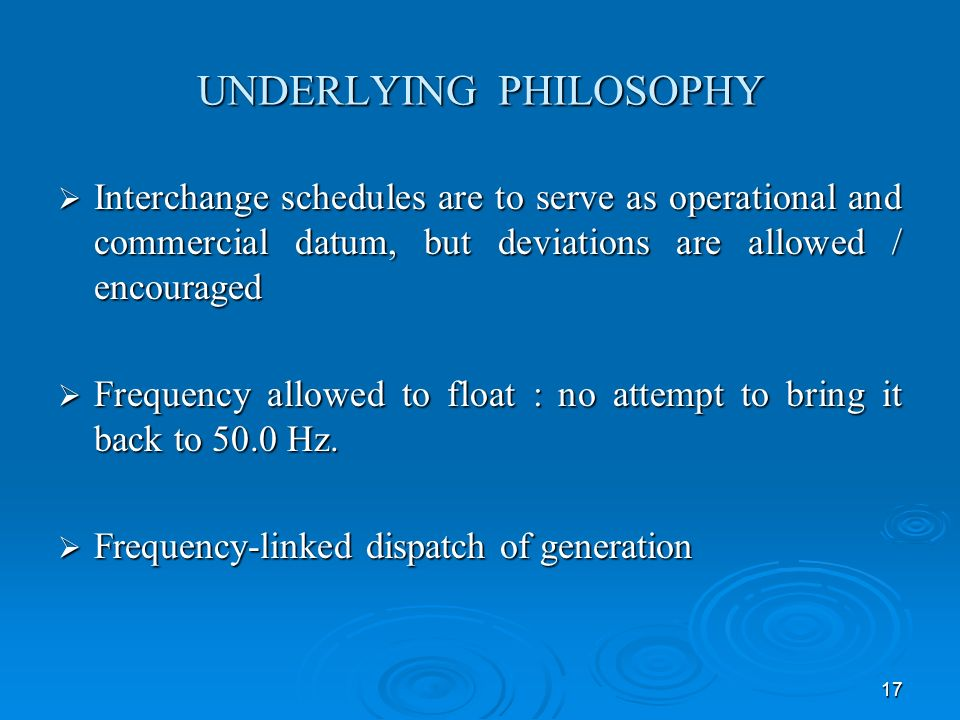 17 UNDERLYING PHILOSOPHY Interchange schedules are to serve as operational and commercial datum, but deviations are allowed / encouraged Interchange schedules are to serve as operational and commercial datum, but deviations are allowed / encouraged Frequency allowed to float : no attempt to bring it back to 50.0 Hz.