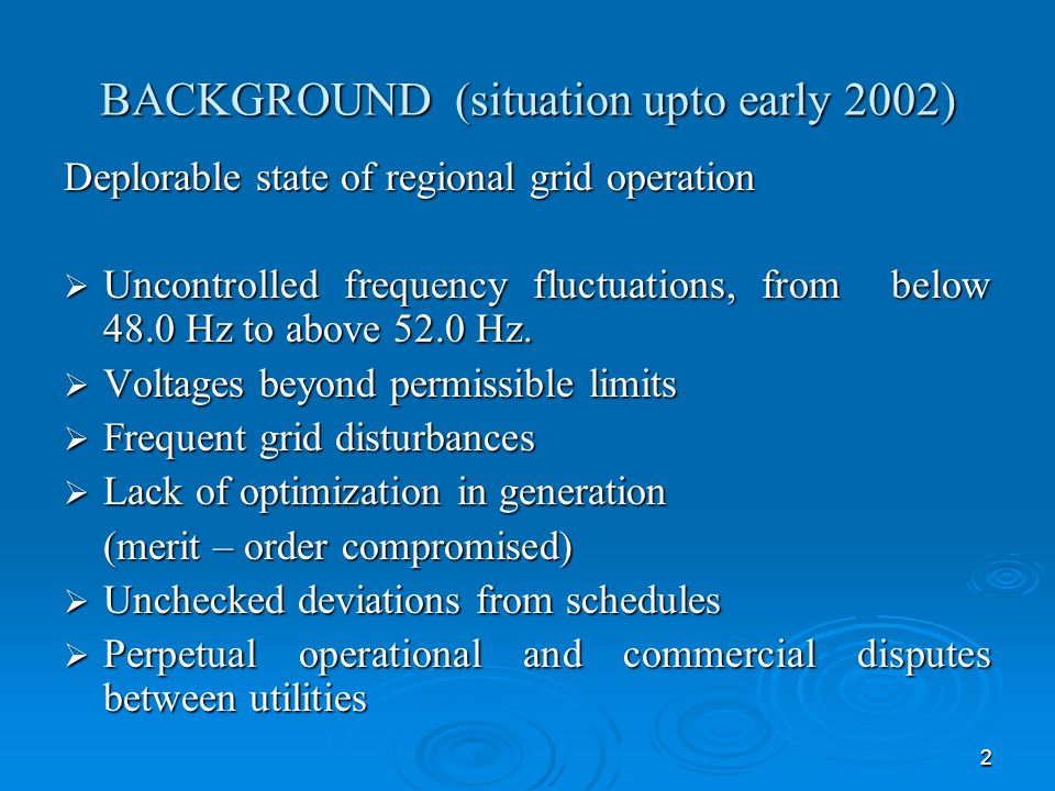 2 BACKGROUND (situation upto early 2002) Deplorable state of regional grid operation Uncontrolled frequency fluctuations, from below 48.0 Hz to above