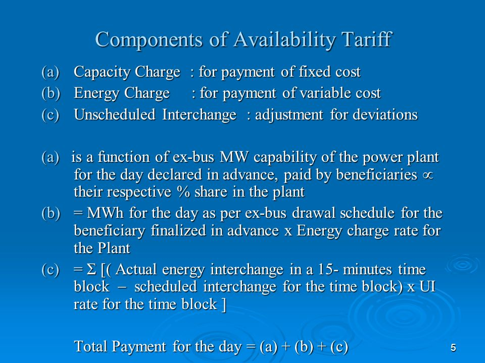 5 Components of Availability Tariff (a)Capacity Charge : for payment of fixed cost (b)Energy Charge : for payment of variable cost (c)Unscheduled Interchange : adjustment for deviations (a) is a function of ex-bus MW capability of the power plant for the day declared in advance, paid by beneficiaries their respective % share in the plant (b)= MWh for the day as per ex-bus drawal schedule for the beneficiary finalized in advance x Energy charge rate for the Plant (c)= Σ [( Actual energy interchange in a 15- minutes time block scheduled interchange for the time block) x UI rate for the time block ] Total Payment for the day = (a) + (b) + (c)