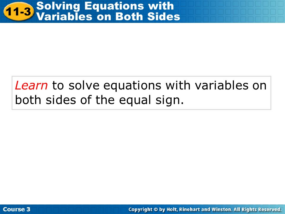 Learn to solve equations with variables on both sides of the equal sign. Course 3 11-3 Solving Equations with Variables on Both Sides