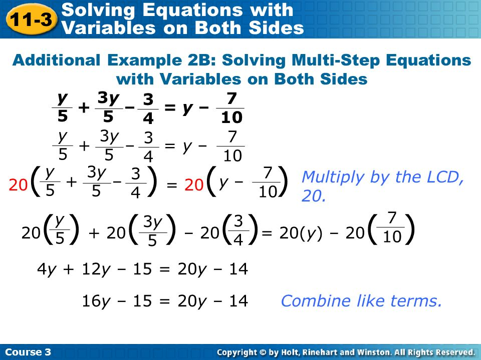 Additional Example 2B: Solving Multi-Step Equations with Variables on Both Sides Multiply by the LCD, 20. 4y + 12y – 15 = 20y – 14 16y – 15 = 20y – 14