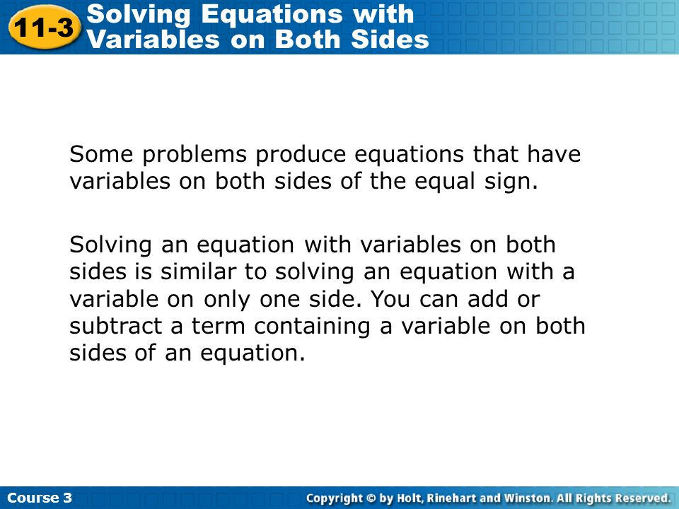 Some problems produce equations that have variables on both sides of the equal sign. Solving an equation with variables on both sides is similar to so