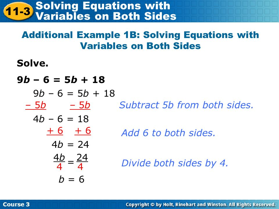 Solve. 9b – 6 = 5b + 18 Additional Example 1B: Solving Equations with Variables on Both Sides 9b – 6 = 5b + 18 – 5b 4b – 6 = 18 4b4b 4 24 4 = Subtract