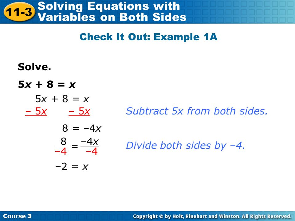 Solve. 5x + 8 = x Check It Out: Example 1A 5x + 8 = x – 5x 8 = –4x Subtract 5x from both sides. Divide both sides by –4. –2 = x 8 –4 –4x –4 = Course 3