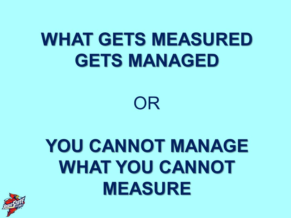 WHAT GETS MEASURED GETS MANAGED OR YOU CANNOT MANAGE WHAT YOU CANNOT MEASURE