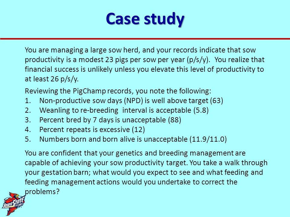 Case study You are managing a large sow herd, and your records indicate that sow productivity is a modest 23 pigs per sow per year (p/s/y). You realiz