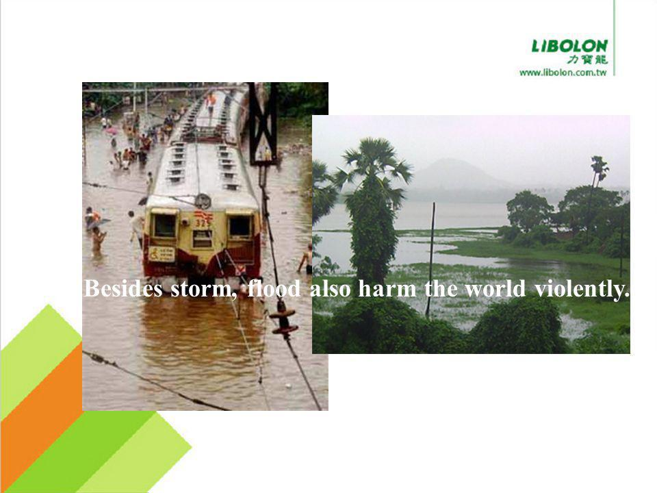 Besides storm, flood also harm the world violently.