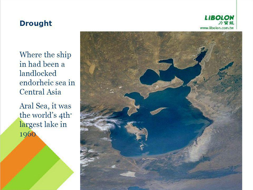 Drought Where the ship in had been a landlocked endorheic sea in Central Asia Aral Sea, it was the worlds 4th - largest lake in 1960