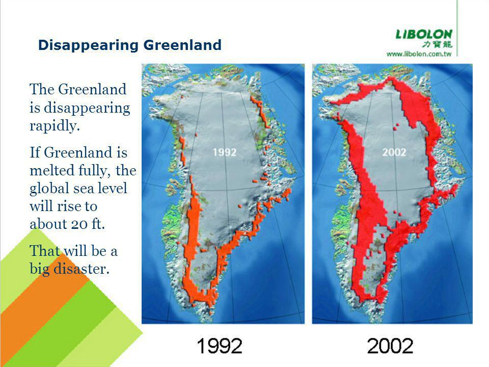 Disappearing Greenland The Greenland is disappearing rapidly. If Greenland is melted fully, the global sea level will rise to about 20 ft. That will b