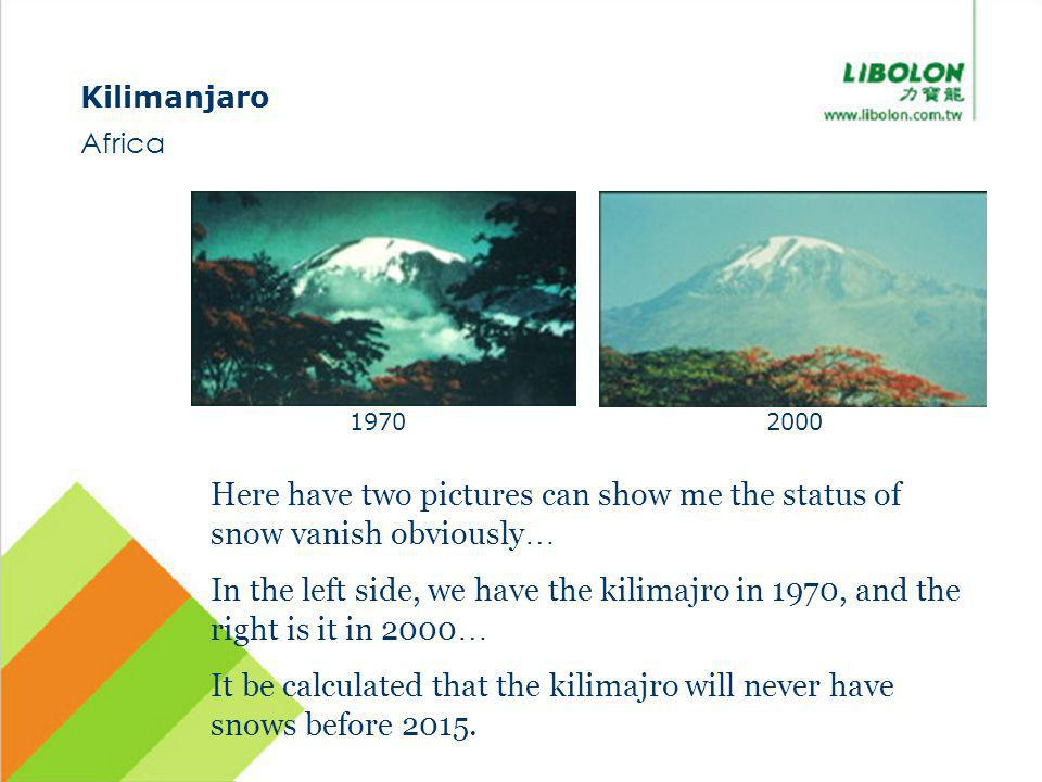 Kilimanjaro Africa Here have two pictures can show me the status of snow vanish obviously … In the left side, we have the kilimajro in 1970, and the right is it in 2000 … It be calculated that the kilimajro will never have snows before 2015.