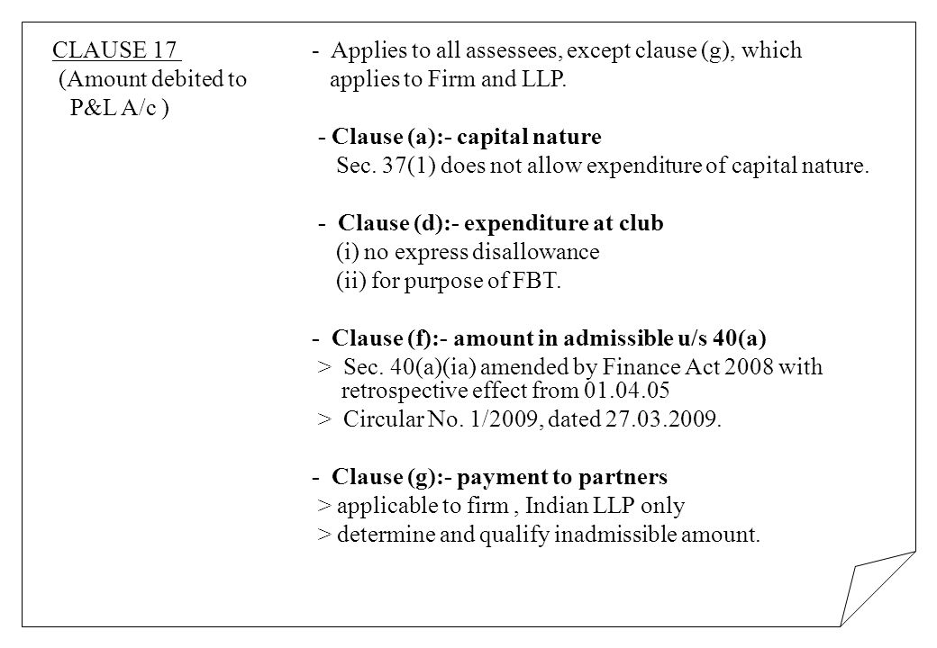 CLAUSE 17 - Applies to all assessees, except clause (g), which (Amount debited to applies to Firm and LLP. P&L A/c ) - Clause (a):- capital nature Sec
