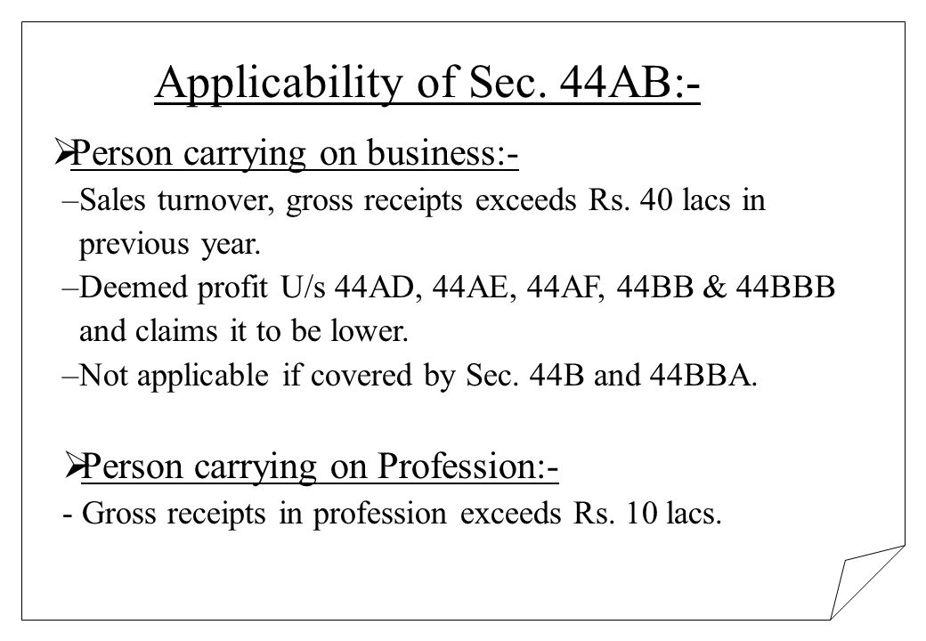 Applicability of Sec. 44AB:- Person carrying on business:- –Sales turnover, gross receipts exceeds Rs. 40 lacs in previous year. –Deemed profit U/s 44