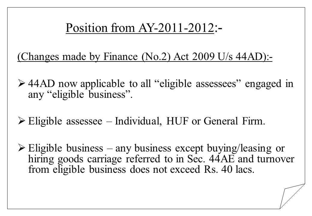 Position from AY-2011-2012 :- (Changes made by Finance (No.2) Act 2009 U/s 44AD):- 44AD now applicable to all eligible assessees engaged in any eligib