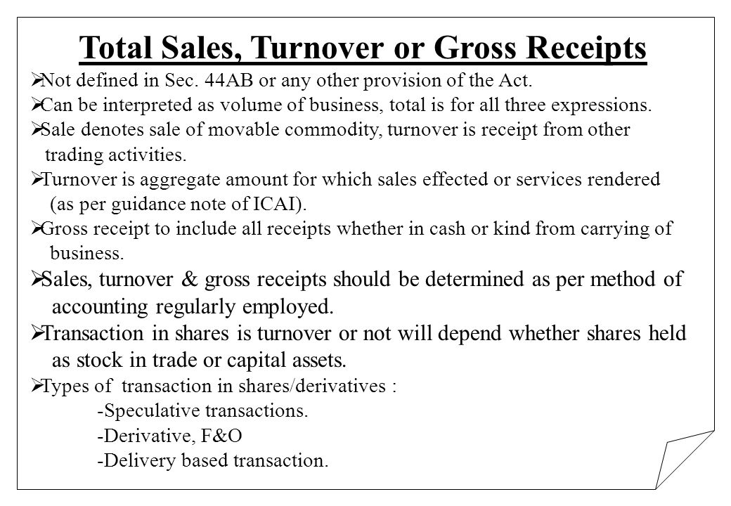 Total Sales, Turnover or Gross Receipts Not defined in Sec. 44AB or any other provision of the Act. Can be interpreted as volume of business, total is