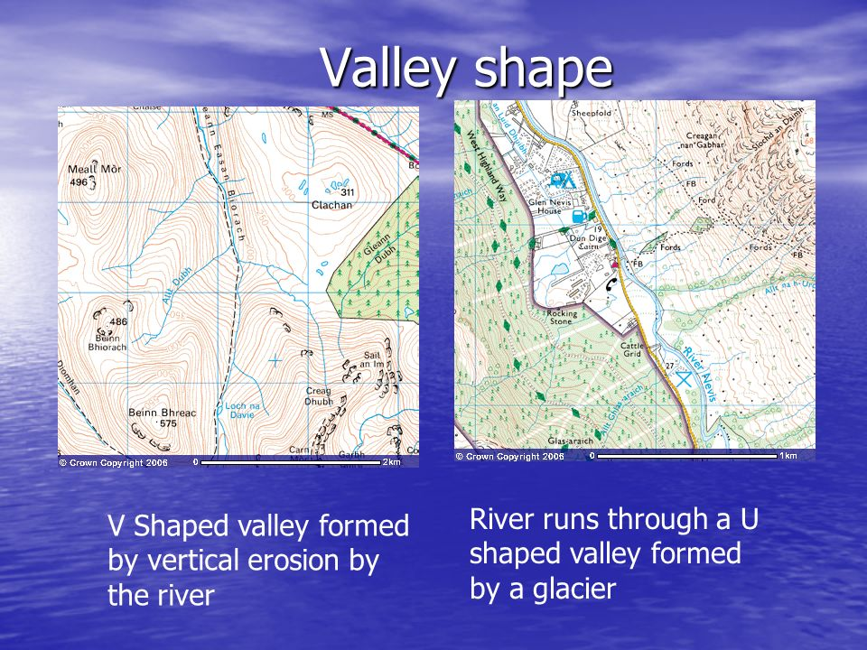Valley shape V Shaped valley formed by vertical erosion by the river River runs through a U shaped valley formed by a glacier