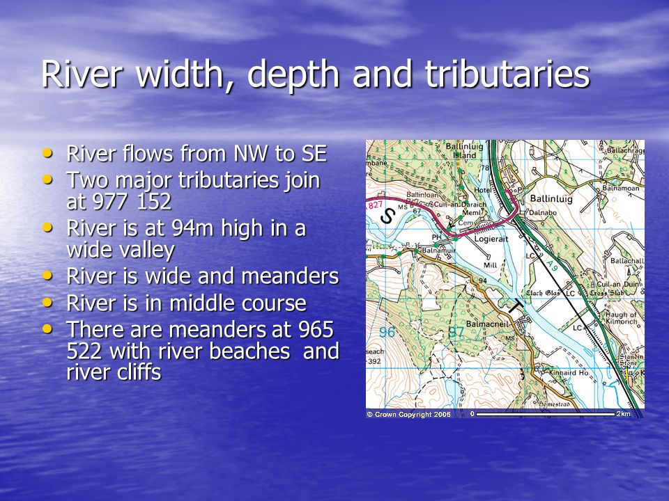 River width, depth and tributaries River flows from NW to SE River flows from NW to SE Two major tributaries join at 977 152 Two major tributaries joi