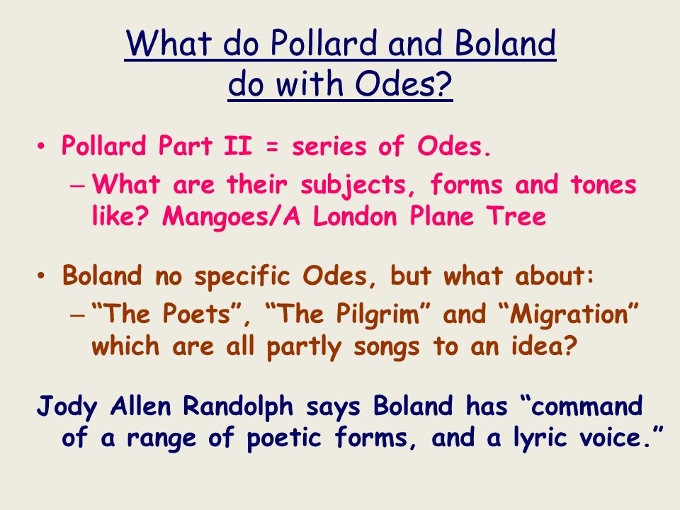 What do Pollard and Boland do with Odes? Pollard Part II = series of Odes. – What are their subjects, forms and tones like? Mangoes/A London Plane Tre