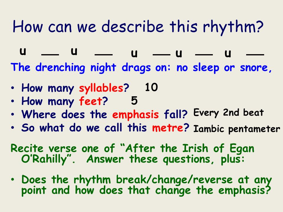 How can we describe this rhythm? The drenching night drags on: no sleep or snore, How many syllables? How many feet? Where does the emphasis fall? So